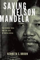 Saving Nelson Mandela:The Rivonia Trial and the Fate of South Africa - The Rivonia Trial and the Fate of South Africa ebook by Kenneth S. Broun
