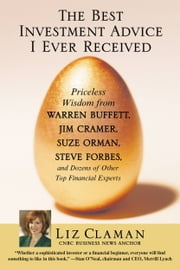 The Best Investment Advice I Ever Received - Priceless Wisdom from Warren Buffett, Jim Cramer, Suze Orman, Steve Forbes, and Dozens of Other Top Financial Experts ebook by Liz Claman