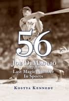 56 - Joe DiMaggio and the Last Magic Number in Sports ebook by Kostya Kennedy