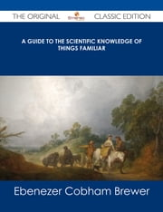 A Guide to the Scientific Knowledge of Things Familiar - The Original Classic Edition ebook by Ebenezer Cobham Brewer
