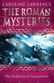 The Roman Mysteries: The Dolphins of Laurentum - Book 5 ebook by Caroline Lawrence