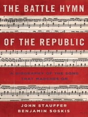 The Battle Hymn of the Republic: A Biography of the Song That Marches On ebook by John Stauffer,Benjamin Soskis