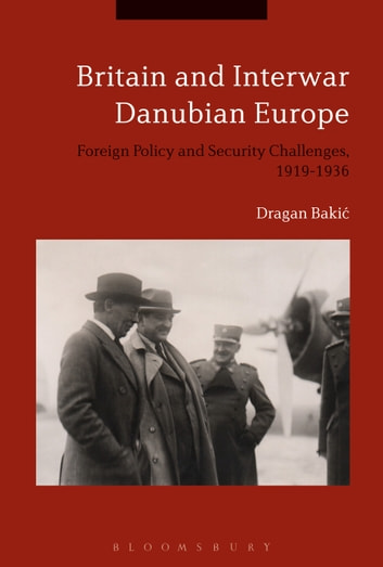 Britain and Interwar Danubian Europe - Foreign Policy and Security Challenges, 1919-1936 ebook by Dr Dragan Bakic