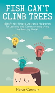 Fish Can't Climb Trees - Capitalize on your brain's unique wiring to improve the way you learn and communicate. Discover the Mercury Model(TM) ebook by Helyn Connerr