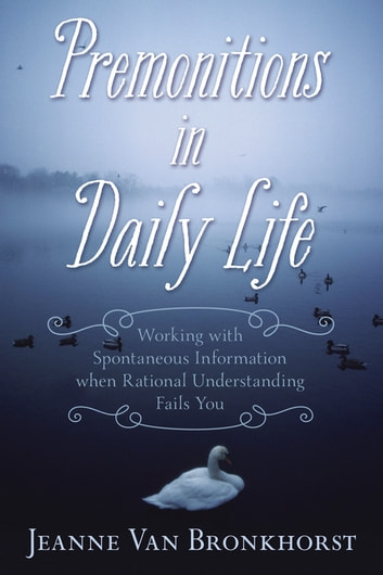 Premonitions in Daily Life - Working with Spontaneous Information When Rational Understanding Fails You ebook by Jeanne Van Bronkhorst