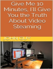Give Me 10 Minutes, I'll Give You the Truth About Video Steaming ebook by John Guy