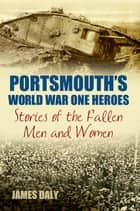 Portsmouth's World War One Heroes - Stories of the Fallen Men and Women ebook by James Daly