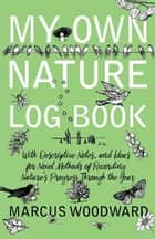 My Own Nature Log Book - With Descriptive Notes, and Ideas for Novel Methods of Recording Nature's Progress Through the Year ebook by Marcus Woodward
