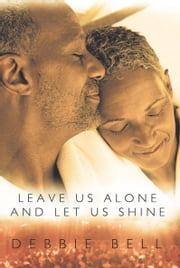 Leave Us Alone and Let Us Shine ebook by Debbie Bell