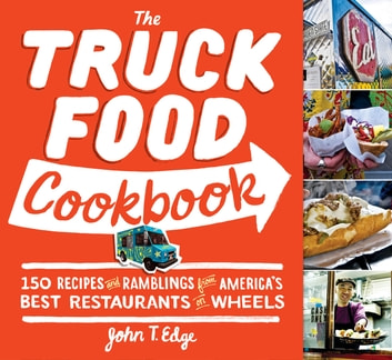 The Truck Food Cookbook - 150 Recipes and Ramblings from America's Best Restaurants on Wheels ebook by John T Edge