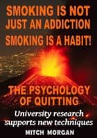Smoking Is Not Just An Addiction Smoking Is A Habit! The Psychology Of Quitting Gradually ebook by Mitch Morgan