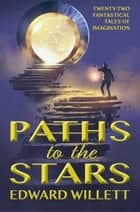 Paths to the Stars - Twenty-Two Fantastical Tales of Imagination ebook by Edward Willett