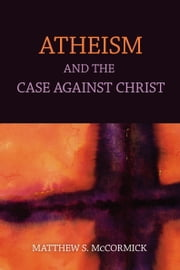 Atheism And The Case Against Christ ebook by Matthew S. Mccormick
