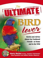 The Ultimate Bird Lover - Stories and Advice on Our Feathered Friends at Home and in the Wild ebook by Marty D.V.M.,Gina Spadafori,Mikkel  Shannon