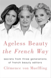 Ageless Beauty the French Way - Secrets from Three Generations of French Beauty Editors ebook by Clemence von Mueffling
