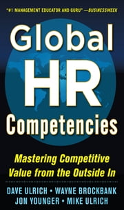 Global HR Competencies: Mastering Competitive Value from the Outside-In - Mastering Competitive Value from the Outside-In ebook by Dave Ulrich,Wayne Brockbank,Jon Younger,Mike Ulrich