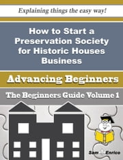 How to Start a Preservation Society for Historic Houses Business (Beginners Guide) ebook by Lorean Sigler,Sam Enrico