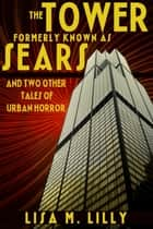 The Tower Formerly Known as Sears and Two Other Tales of Urban Horror ebook by Lisa M. Lilly