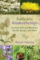 Authentic Aromatherapy - Essential Oils and Blends for Health, Beauty, and Home ebook by Sharon Falsetto
