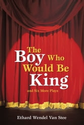 The Boy Who Would Be King - And Six More Plays ebook by Ethard Wendel Van Stee
