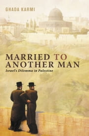 Married to Another Man - Israel's Dilemma in Palestine ebook by Ghada Karmi