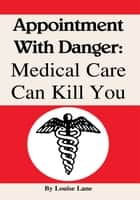 Appointment With Danger: Medical Care Can Kill You ebook by Louise Lane
