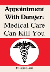 Appointment With Danger: Medical Care Can Kill You - Medical Care Can Kill You ebook by Louise Lane