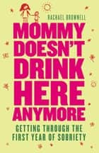 Mommy Doesn't Drink Here Anymore: Getting Through The First Year Of Sobriety ebook by Rachael Brownell