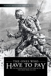 THE ONES WHO HAVE TO PAY - THE SOLDIERS-POETS OF VICTORIA BC IN THE GREAT WAR 1914-1918 ebook by ROBERT RATCLIFFE TAYLOR