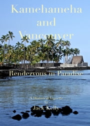 Kamehameha and Vancouver, Rendezvous in Paradise ebook by Jack Kelly