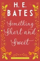 Something Short and Sweet ebook by H.E. Bates