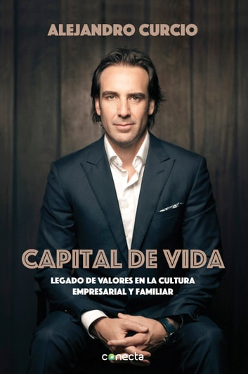 Capital de vida - Legado de valores en la cultura empresarial y familiar eBook by Alejandro Curcio