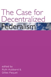 The Case for Decentralized Federalism ebook by Ruth Hubbard, Gilles Paquet