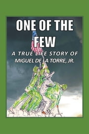 One Of The Few - A True Life Story of Miguel De La Torre Jr. ebook by Miguel Dela Torre, JR