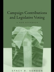 Campaign Contributions and Legislative Voting - A New Approach ebook by Stacey B. Gordon