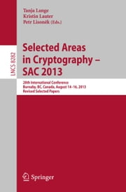 Selected Areas in Cryptography -- SAC 2013 - 20th International Conference, Burnaby, BC, Canada, August 14-16, 2013, Revised Selected Papers ebook by Tanja Lange,Kristin Lauter,Petr Lisonek