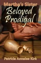Martha's Sister Beloved Prodigal ebook by Patricia Annalee Kirk