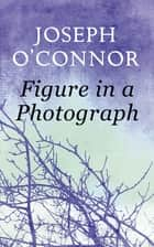 Figure in a Photograph: A Short Story from 'Where Have You Been?' ebook by Joseph O'Connor