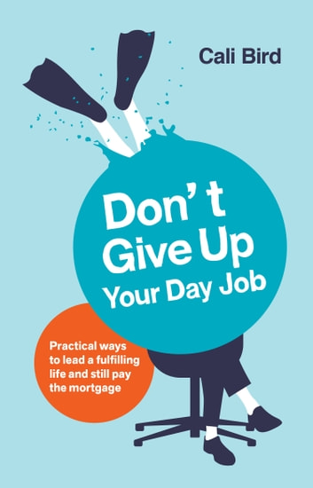 Don't Give Up Your Day Job - Practical ways to lead a fulfilling life and still pay the mortgage ebook by Cali Bird