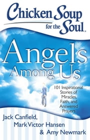 Chicken Soup for the Soul: Angels Among Us - 101 Inspirational Stories of Miracles, Faith, and Answered Prayers ebook by Jack Canfield, Mark Victor Hansen, Amy Newmark