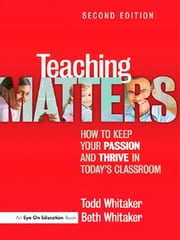 Teaching Matters - How to Keep Your Passion and Thrive in Today's Classroom ebook by Todd Whitaker,Beth Whitaker