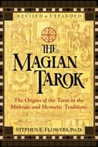 The Magian Tarok - The Origins of the Tarot in the Mithraic and Hermetic Traditions ebook by Stephen E. Flowers, Ph.D.