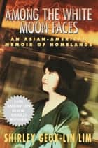 Among the White Moon Faces ebook by Shirley Geok-lin Lim