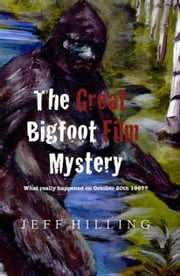 The Great Bigfoot Film Mystery: What really happened on October 20th 1967? ebook by Jeff Hilling
