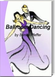 Ballroom Dancing - America's #1 Survival Guide to Ballroom Dancing, Ballroom Dance Lessons, Ballroom Dance Costumes, Ballroom Dancing Shoes, Ballroom Dance Studio and Ballroom Dancing for Kids ebook by Bonita Pfeffer