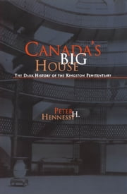 Canada's Big House - The Dark History of the Kingston Penitentiary ebook by Peter H. Hennessy