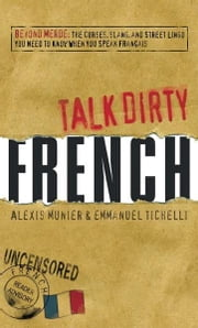 Talk Dirty French: Beyond Merde: The curses, slang, and street lingo you need to Know when you speak francais ebook by Alexis Munier,Emmanuel Tichelli