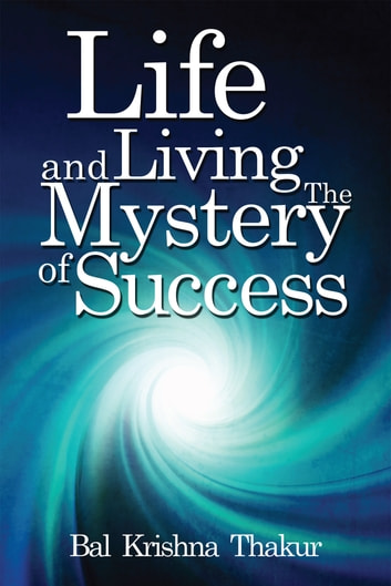 LIFE AND LIVING THE MYSTERY OF SUCCESS ebook by Bal Krishna Thakur