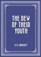 The Dew of Their Youth ebook by S. R. Crockett