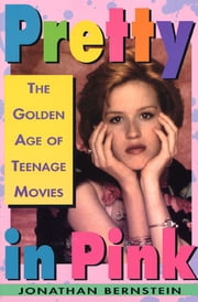 Pretty In Pink - The Golden Age of Teenage Movies ebook by Jonathan Bernstein